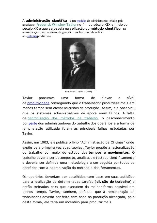 A administração científica é um modelo de administração criado pelo americano Frederick Winslow Taylor no fim do século XI...