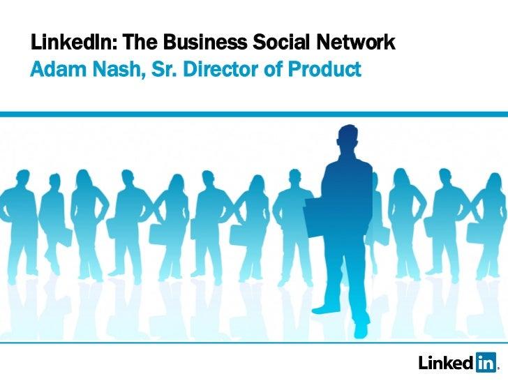 LinkedIn: The Business Social Network  Adam Nash, Sr. Director of Product