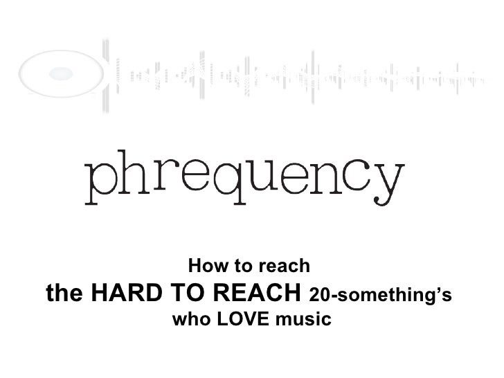 How to reach  the HARD TO REACH  20-something's  who LOVE music