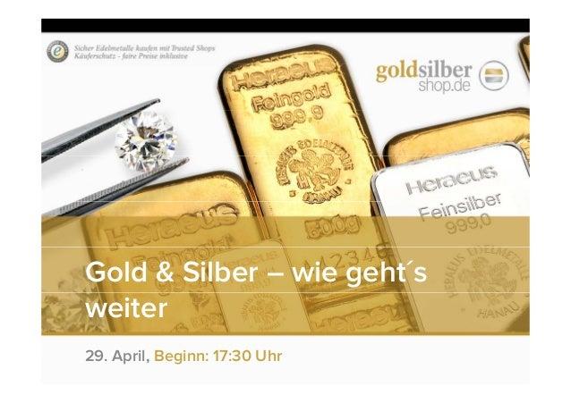 Gold & Silber – wie geht´s weiter 29. April, Beginn: 17:30 Uhr