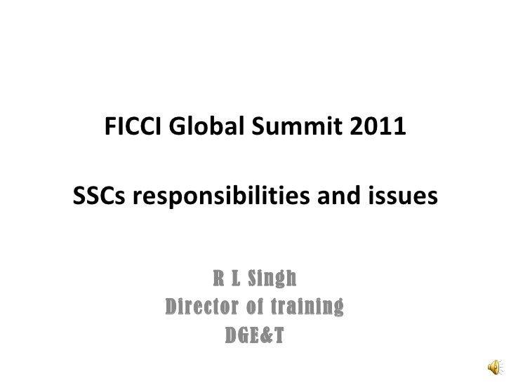 FICCI Global Summit 2011 SSCs responsibilities and issues R L Singh Director of training DGE&T