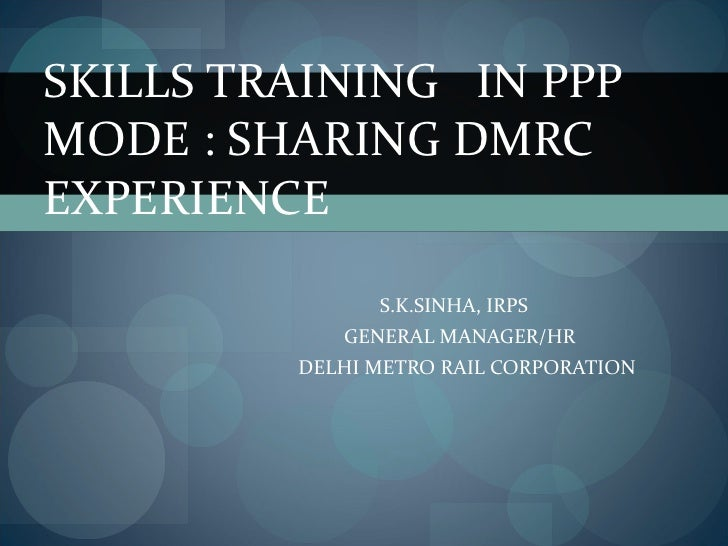 S.K.SINHA, IRPS  GENERAL MANAGER/HR DELHI METRO RAIL CORPORATION SKILLS TRAINING  IN PPP MODE : SHARING DMRC EXPERIENCE