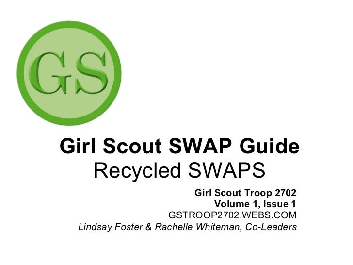 Girl Scout SWAP Guide Recycled SWAPS Girl Scout Troop 2702 Volume 1, Issue 1 GSTROOP2702.WEBS.COM Lindsay Foster & Rachell...