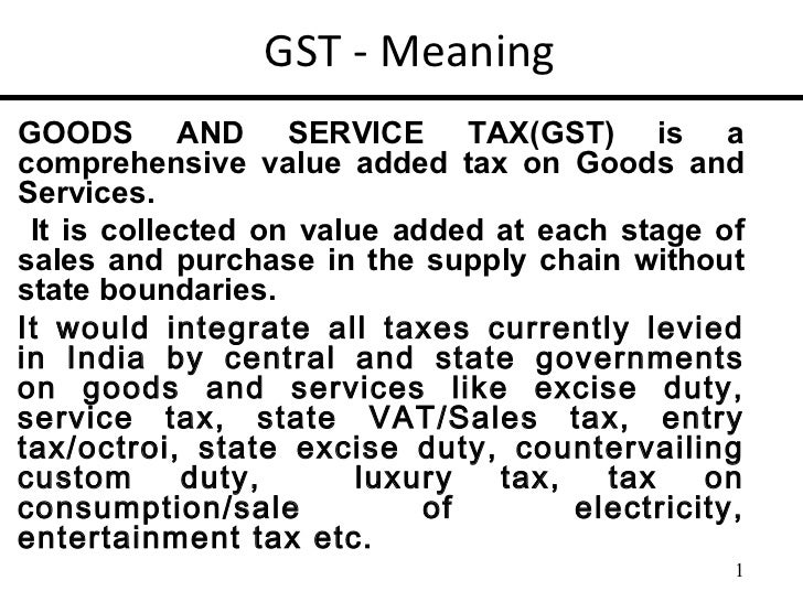 GST - MeaningGOODS AND SERVICE TAX(GST) is acomprehensive value added tax on Goods andServices. It is collected on value a...