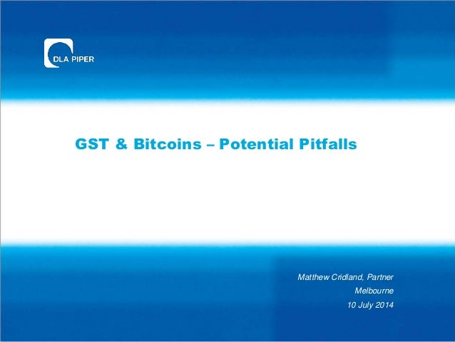 GST & Bitcoins – Potential Pitfalls Matthew Cridland, Partner Melbourne 10 July 2014
