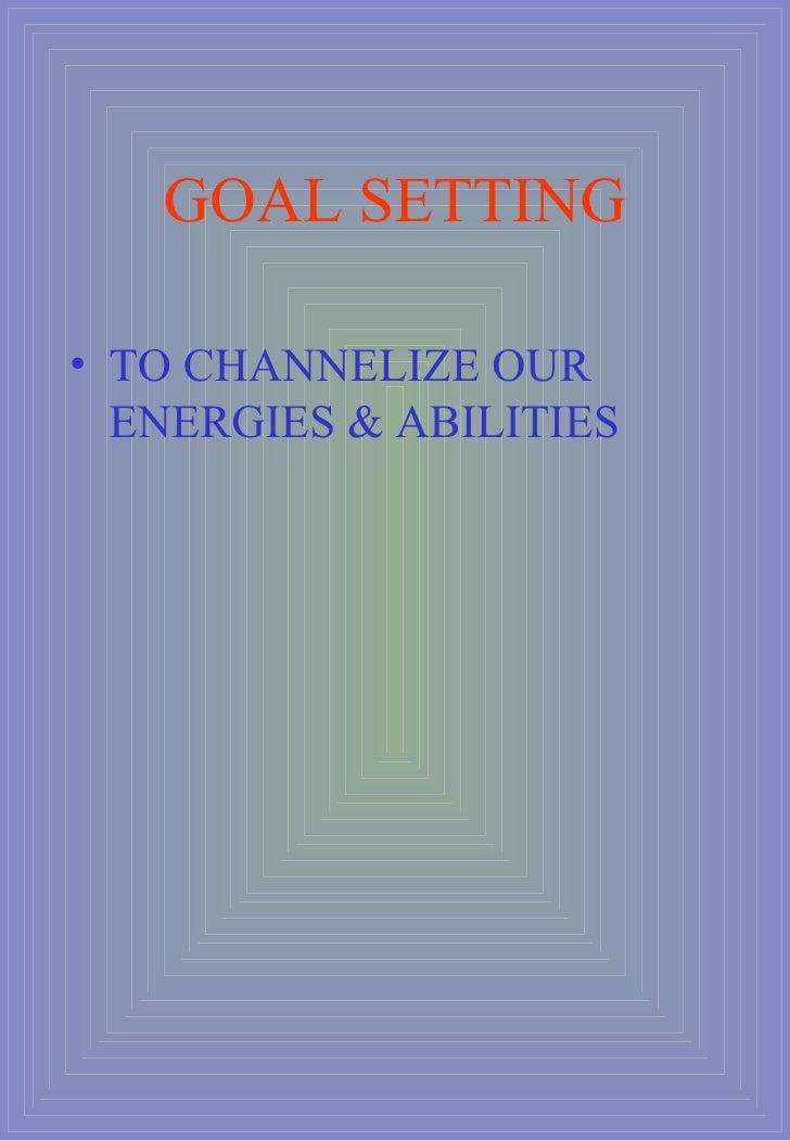 GOAL SETTING <ul><li>TO CHANNELIZE OUR ENERGIES & ABILITIES </li></ul>