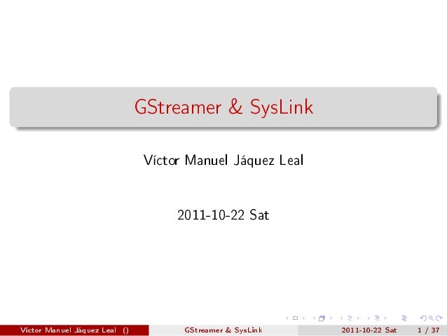 GStreamer & SysLink Víctor Manuel Jáquez Leal 2011-10-22 Sat  Víctor Manuel Jáquez Leal ()  GStreamer & SysLink  2011-10-2...