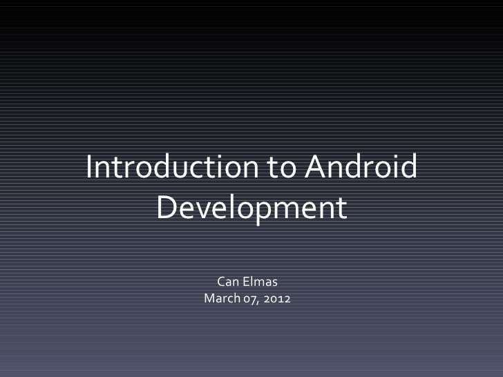 Introduction to Android     Development         Can Elmas        March 07, 2012