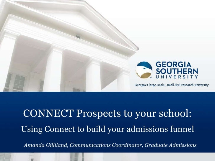 CONNECT Prospects to your school:Using Connect to build your admissions funnelAmanda Gilliland, Communications Coordinator...