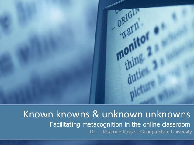 Known knowns & unknown unknowns    Facilitating metacognition in the online classroom                  Dr. L. Roxanne Russ...