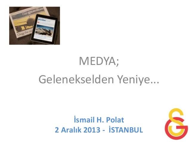 MEDYA; Gelenekselden Yeniye... İsmail H. Polat 2 Aralık 2013 - İSTANBUL