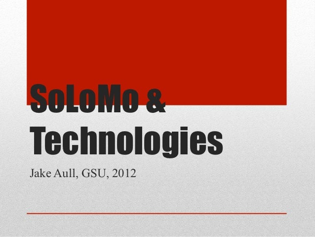 SoLoMo &TechnologiesJake Aull, GSU, 2012