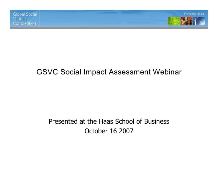 GSVC Social Impact Assessment Webinar        Presented at the Haas School of Business                October 16 2007
