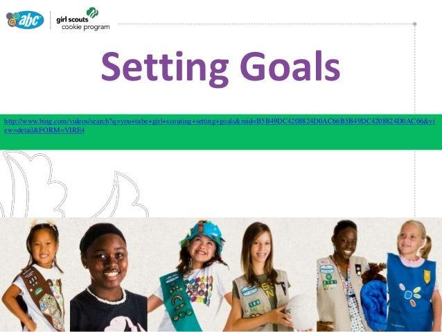 •  Setting Goals  http://www.bing.com/videos/search?q=you+tube+girl+scouting+setting+goals&mid=B5B49DC4208824D0AC66B5B49DC...