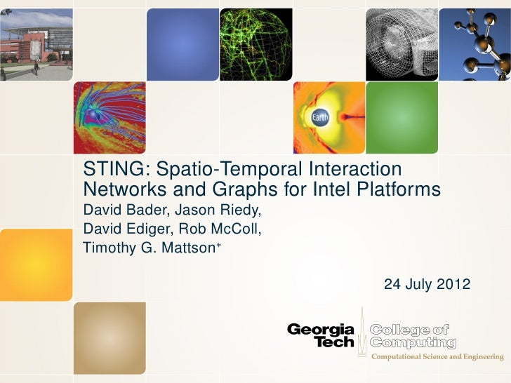 STING: Spatio-Temporal InteractionNetworks and Graphs for Intel PlatformsDavid Bader, Jason Riedy,David Ediger, Rob McColl...