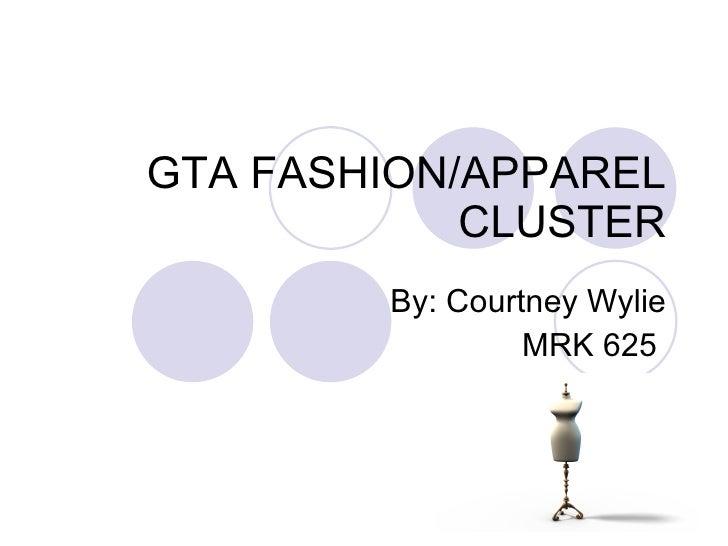 GTA FASHION/APPAREL CLUSTER By: Courtney Wylie MRK 625