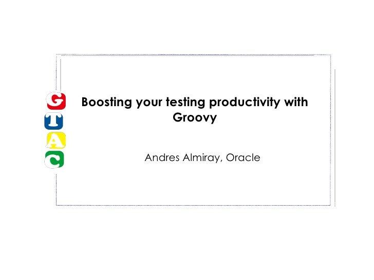 Boosting your testing productivity with Groovy <ul><ul><li>Andres Almiray, Oracle </li></ul></ul>