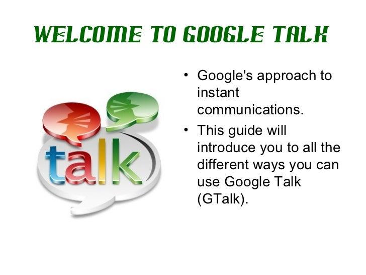 Welcome to Google Talk   <ul><li>Google's approach to instant communications.  </li></ul><ul><li>This guide will introduce...