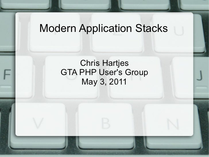 Modern Application Stacks Chris Hartjes GTA PHP User's Group May 3, 2011