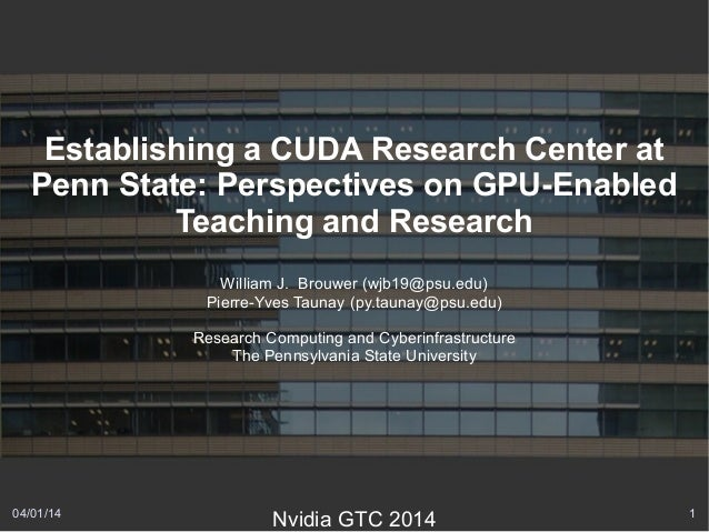 04/01/14 1 Establishing a CUDA Research Center at Penn State: Perspectives on GPU-Enabled Teaching and Research William J....
