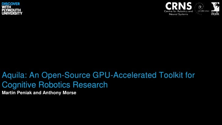 Aquila: An Open-Source GPU-Accelerated Toolkit forCognitive Robotics ResearchMartin Peniak and Anthony Morse