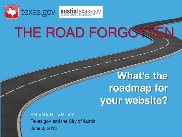 P R E S E N T E D B YTexas.gov and the City of AustinJune 3, 2013THE ROAD FORGOTTENWhat's theroadmap foryour website?