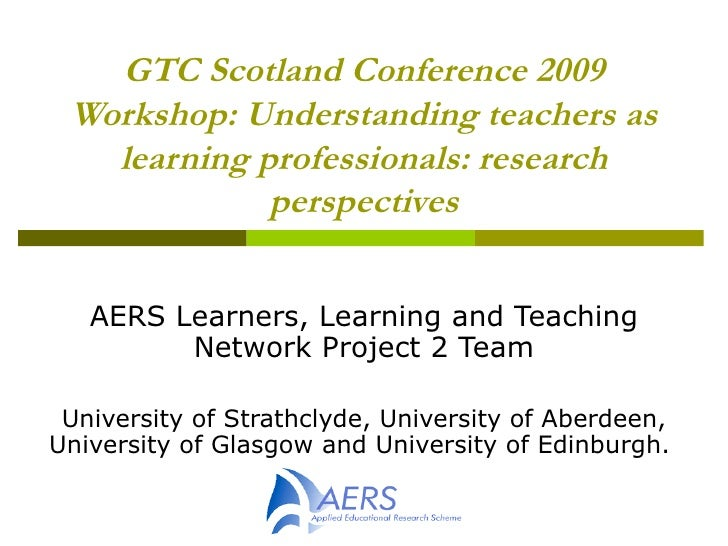 GTC Scotland Conference 2009 Workshop: Understanding teachers as learning professionals: research perspectives AERS Learne...