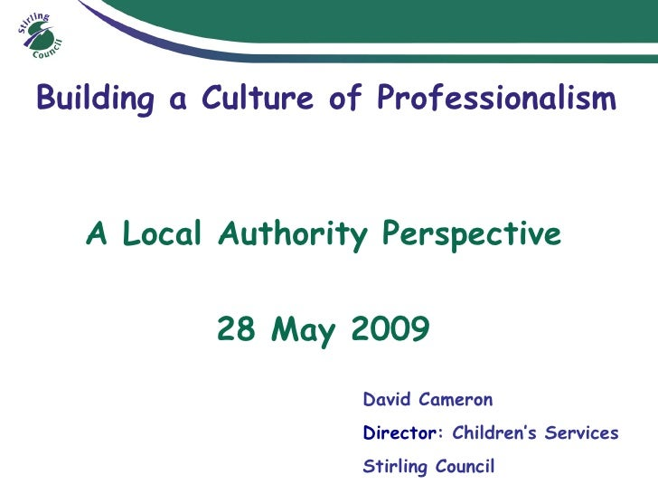 Building a Culture of Professionalism A Local Authority Perspective 28 May 2009 David Cameron  Director : Children's Servi...