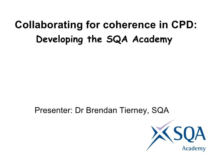 Collaborating for coherence in CPD: Developing the SQA Academy   Presenter: Dr Brendan Tierney, SQA