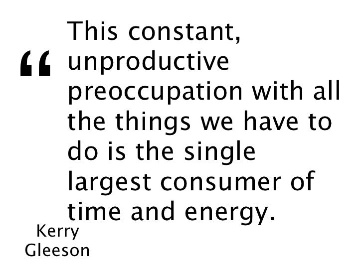 """This constant,""""    unproductive    preoccupation with all    the things we have to    do is the single    largest consumer..."""