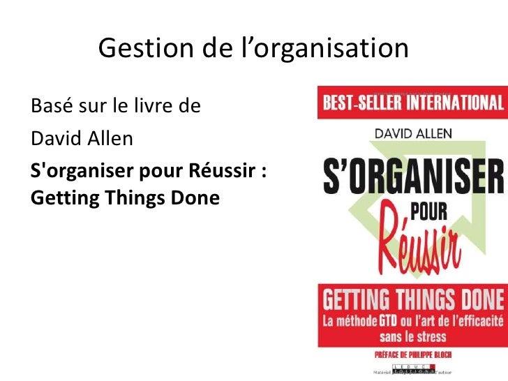 Gestion de l'organisation<br />Basé sur le livre de<br />David Allen<br />S'organiser pour Réussir : GettingThingsDone<br />