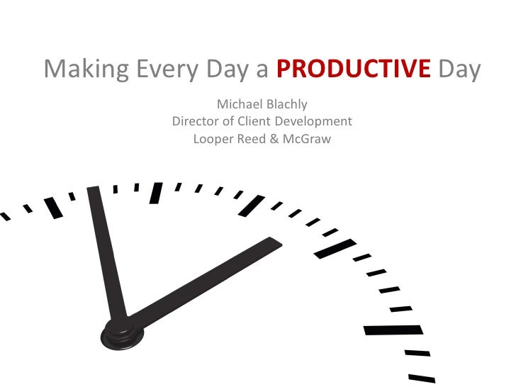 Making Every Day a PRODUCTIVE Day                 Michael Blachly         Director of Client Development             Loope...