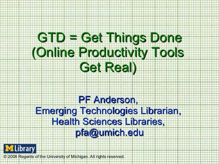 GTD = Get Things Done (Online Productivity Tools  Get Real)  PF Anderson,  Emerging Technologies Librarian,  Health Scienc...