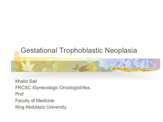 Gestational Trophoblastic Neoplasia Khalid Sait FRCSC /Gynecologic Oncologist/Ass. Prof Faculty of Medicine King Abdulaziz...