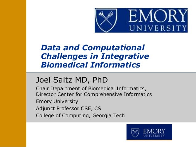 Data and Computational Challenges in Integrative Biomedical InformaticsJoel Saltz MD, PhDChair Department of Biomedical In...