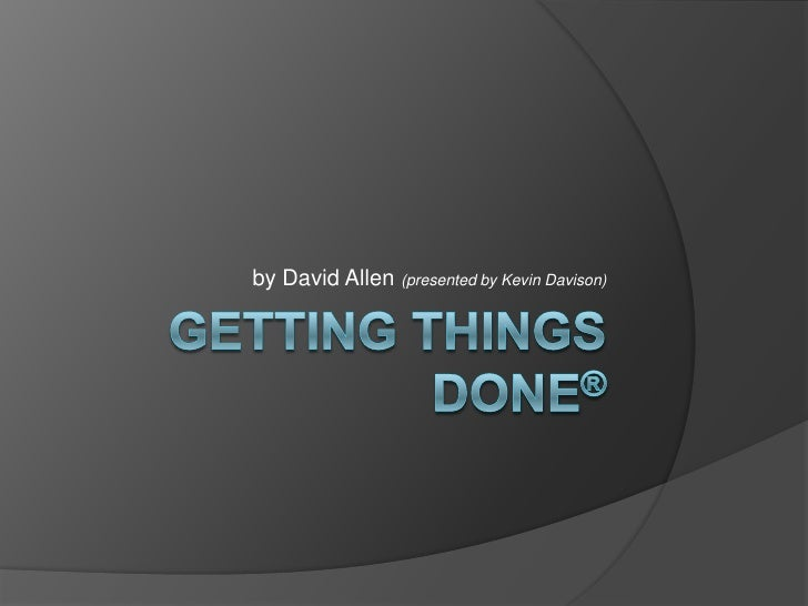 Getting Things done®<br />by David Allen (presented by Kevin Davison)<br />