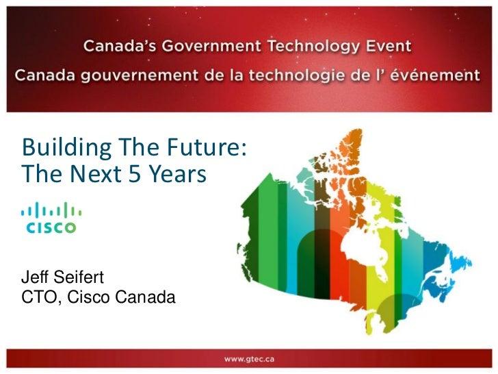 Building The Future:The Next 5 YearsJeff SeifertCTO, Cisco Canada