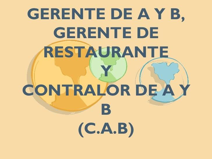 GERENTE DE A Y B, GERENTE DE RESTAURANTE Y CONTRALOR DE A Y B (C.A.B)