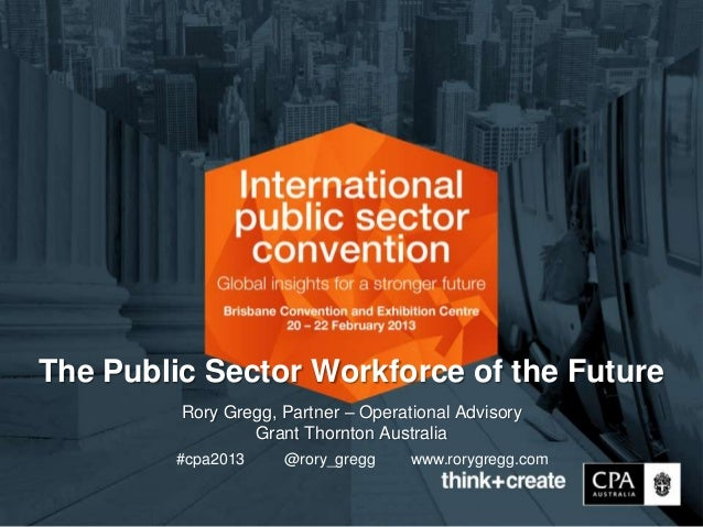 The Public Sector Workforce of the Future         Rory Gregg, Partner – Operational Advisory                 Grant Thornto...
