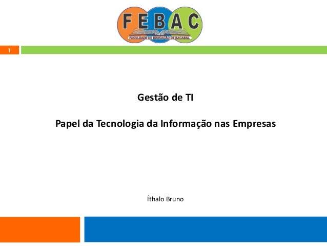 1 Gestão de TI Papel da Tecnologia da Informação nas Empresas Íthalo Bruno