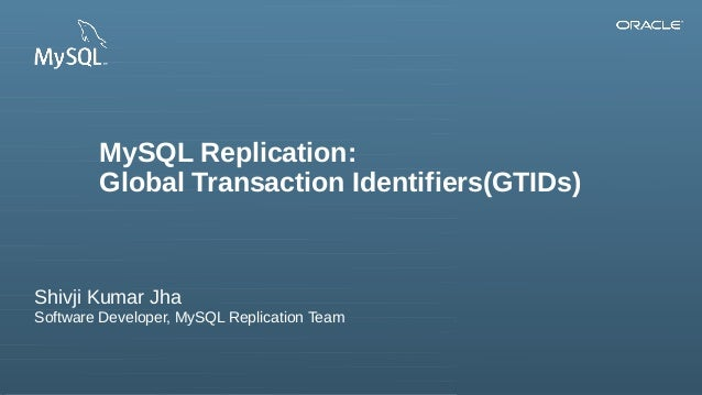 Copyright © 2013, Oracle and/or its affiliates. All rights reserved. MySQL Replication: Global Transaction Identifiers(GTI...