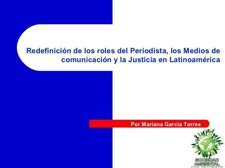 Redefinición de los roles del Periodista, los Medios de comunicación y la Justicia en Latinoamérica Por Mariana García Tor...