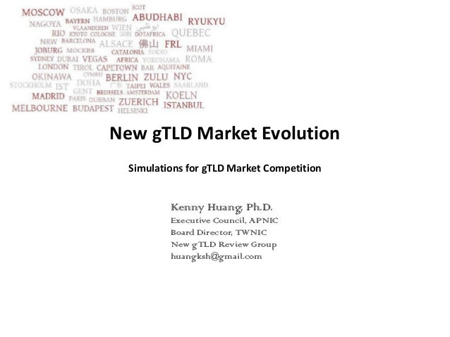 New gTLD Market Evolution  Simulations for gTLD Market Competition          Kenny Huang, Ph.D.          Executive Council,...