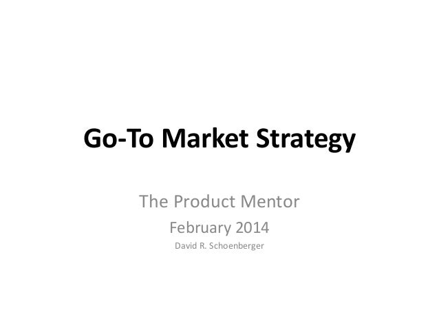 Go-To Market Strategy The Product Mentor February 2014 David R. Schoenberger