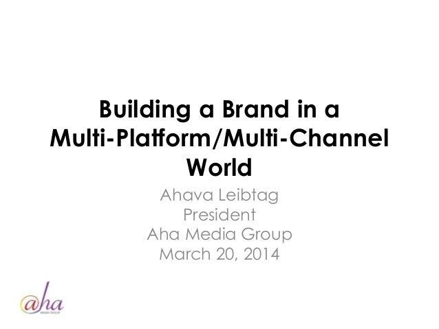 Building a Brand in a Multi-Platform/Multi-Channel World Ahava Leibtag President Aha Media Group March 20, 2014