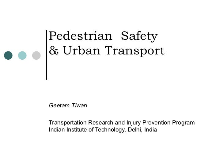Pedestrian  Safety & Urban Transport Geetam Tiwari Transportation Research and Injury Prevention Program Indian Institute ...