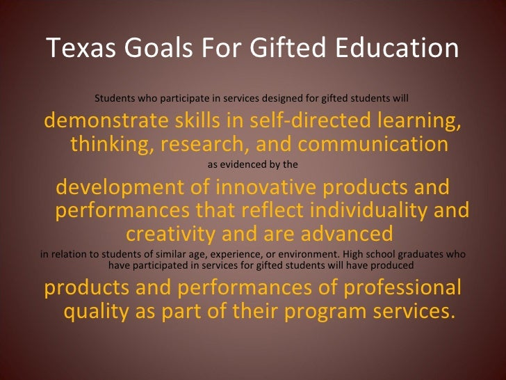 Texas Goals For Gifted Education <ul><li>Students who participate in services designed for gifted students will  </li></ul...
