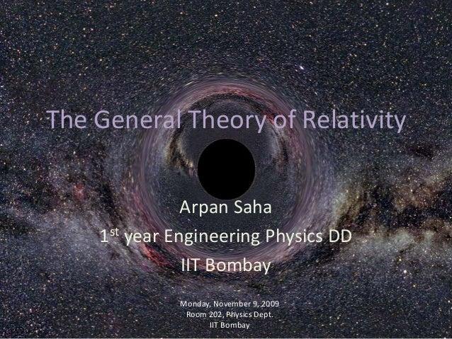 The General Theory of Relativity Arpan Saha 1st year Engineering Physics DD IIT Bombay Monday, November 9, 2009 Room 202, ...