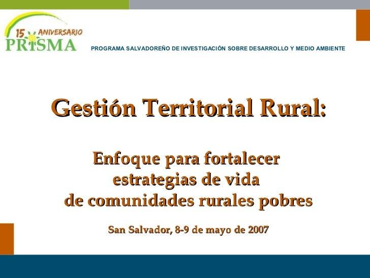 Gestión Territorial Rural: Enfoque para fortalecer  estrategias de vida  de comunidades rurales pobres San Salvador, 8-9 d...
