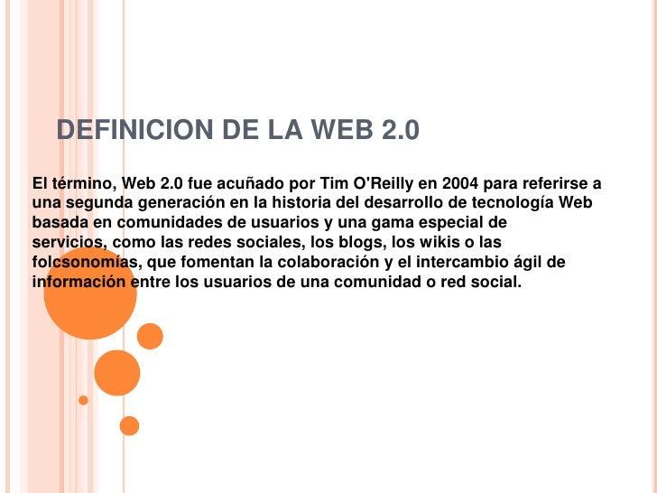 DEFINICION DE LA WEB 2.0<br />El término, Web 2.0 fue acuñado por Tim O'Reilly en 2004 para referirse a una segunda g...